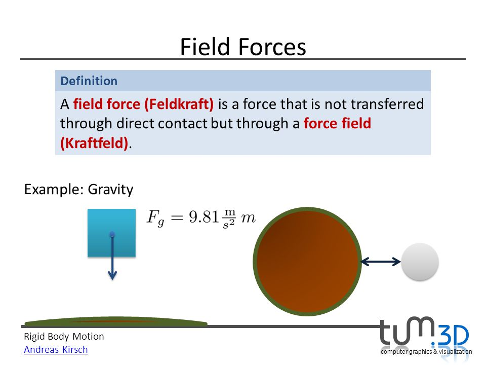 Field Forces A field force (Feldkraft) is a force that is not transferred through direct contact but through a force field (Kraftfeld).
