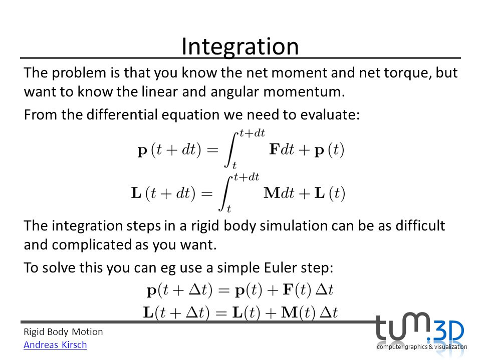 Integration The problem is that you know the net moment and net torque, but want to know the linear and angular momentum.