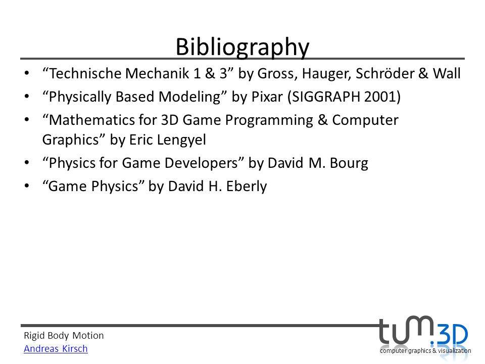 Bibliography Technische Mechanik 1 & 3 by Gross, Hauger, Schröder & Wall. Physically Based Modeling by Pixar (SIGGRAPH 2001)