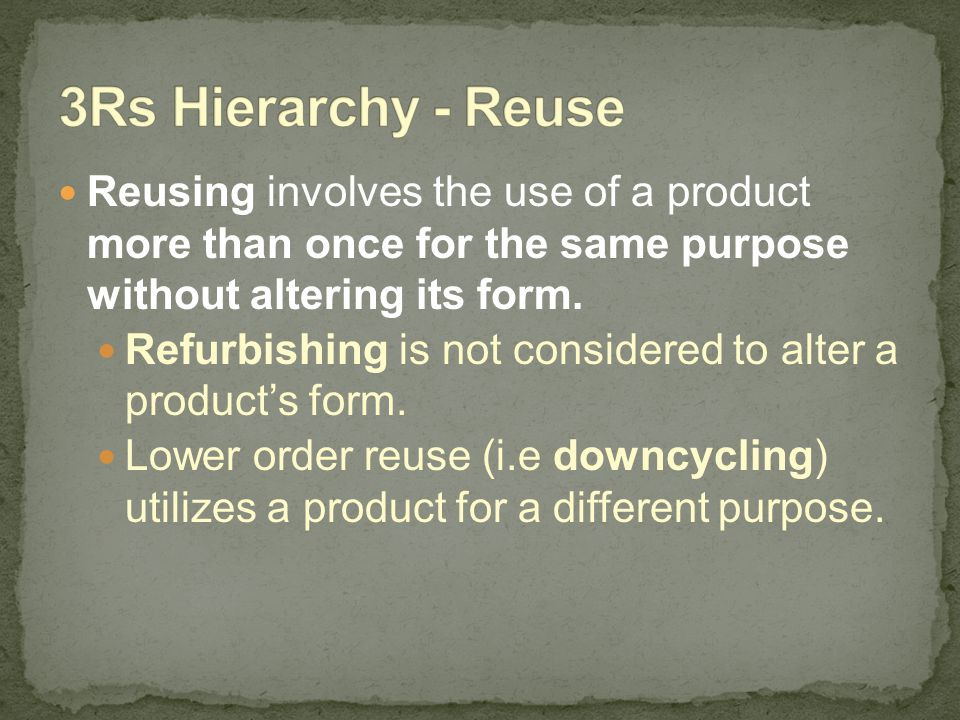 3Rs Hierarchy - Reuse Reusing involves the use of a product more than once for the same purpose without altering its form.