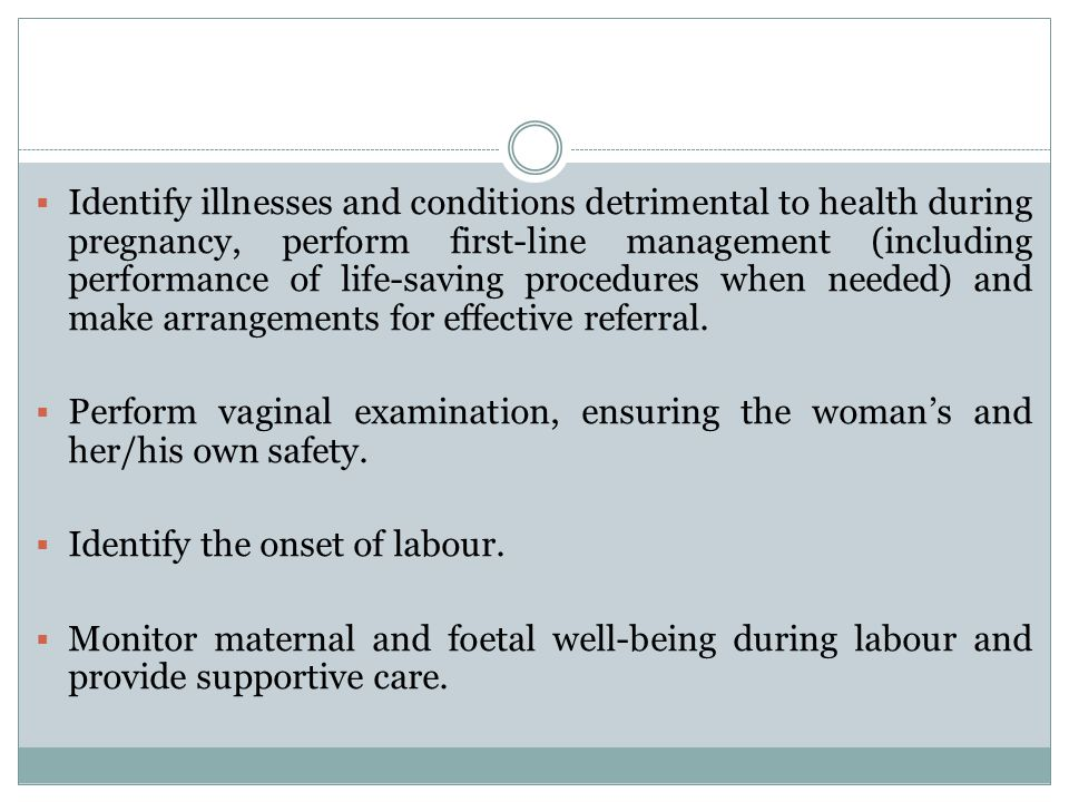 Identify illnesses and conditions detrimental to health during pregnancy, perform first-line management (including performance of life-saving procedures when needed) and make arrangements for effective referral.