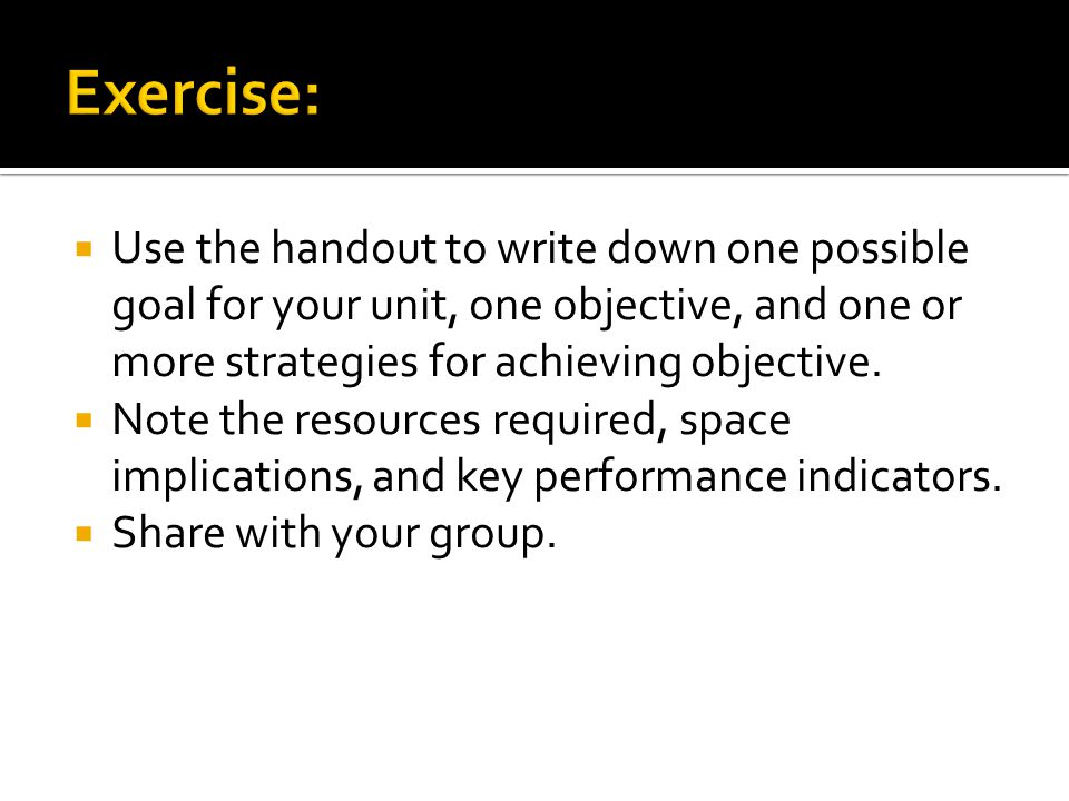 Exercise: Use the handout to write down one possible goal for your unit, one objective, and one or more strategies for achieving objective.