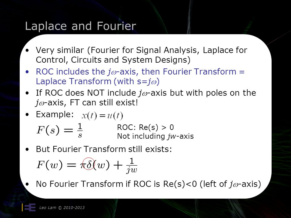 Laplace and Fourier Very similar (Fourier for Signal Analysis, Laplace for Control, Circuits and System Designs)