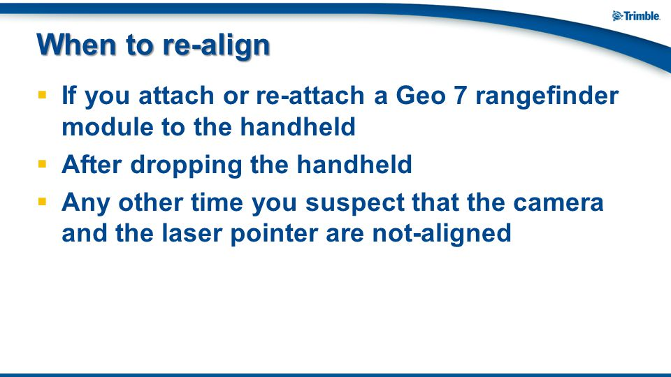 When to re-align If you attach or re-attach a Geo 7 rangefinder module to the handheld. After dropping the handheld.
