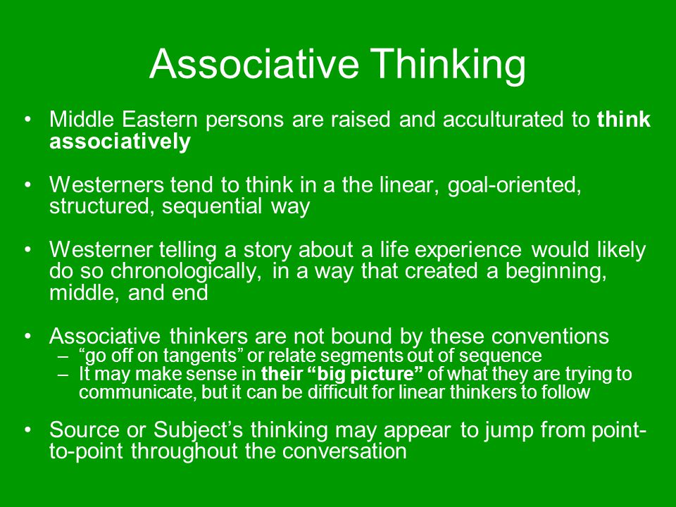 Associative Thinking Middle Eastern persons are raised and acculturated to think associatively.