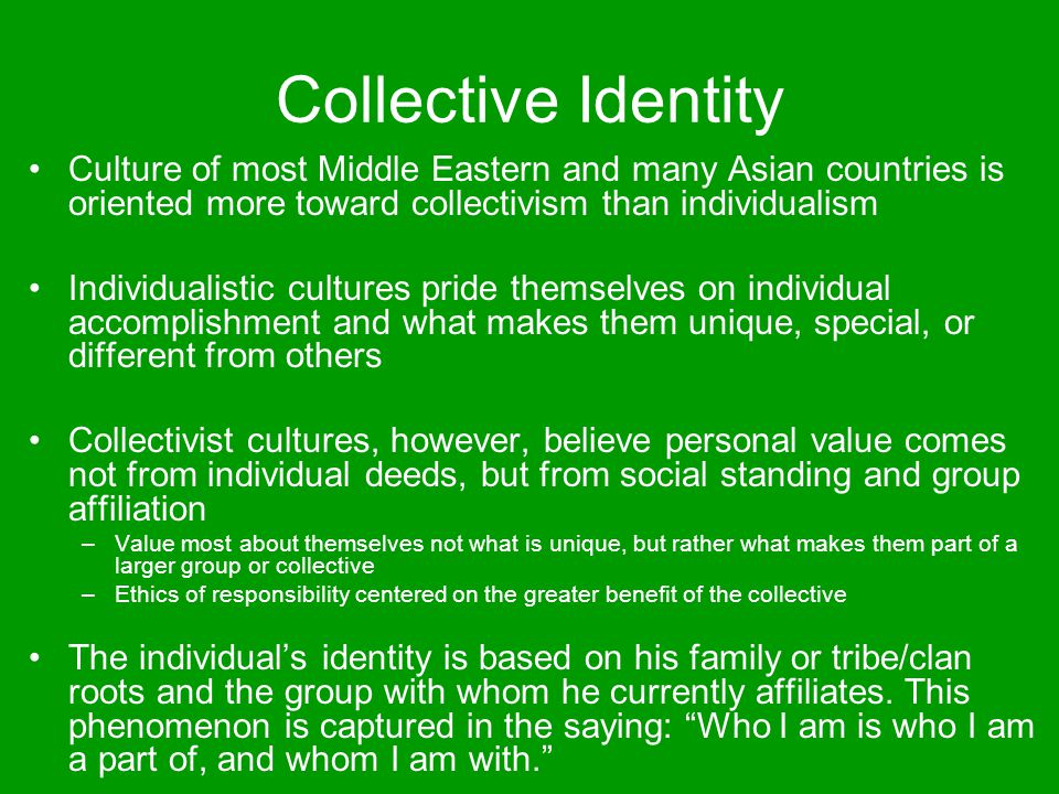 Collective Identity Culture of most Middle Eastern and many Asian countries is oriented more toward collectivism than individualism.