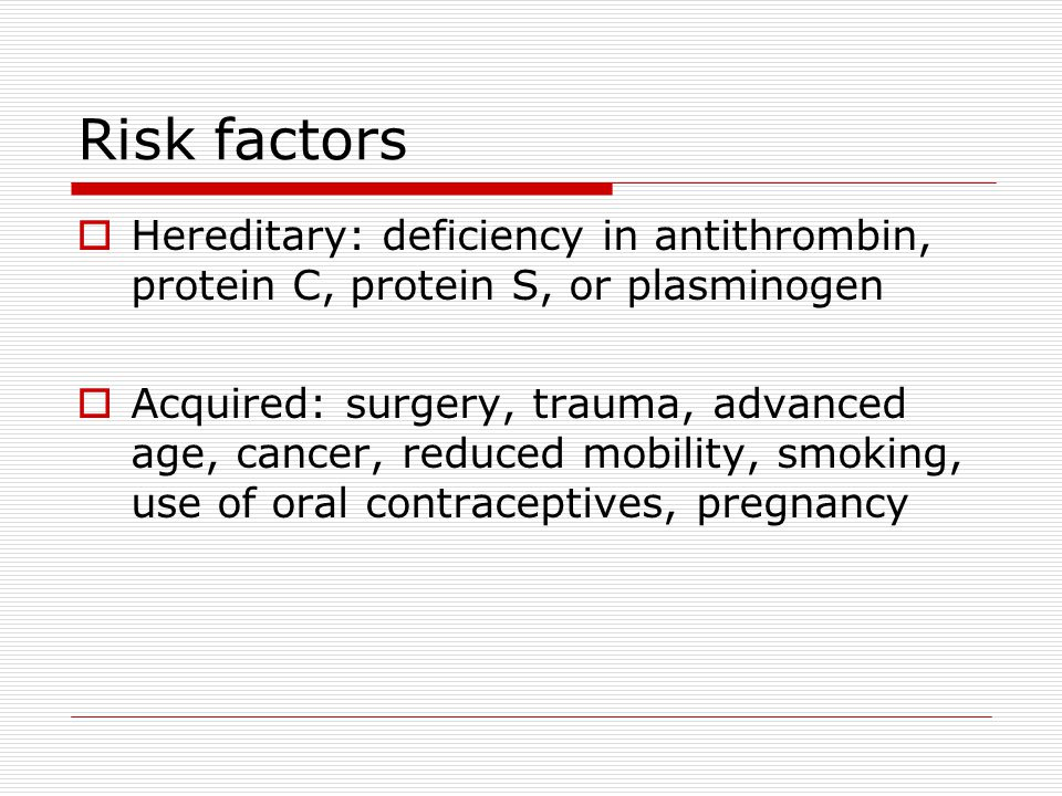 Risk factors Hereditary: deficiency in antithrombin, protein C, protein S, or plasminogen.