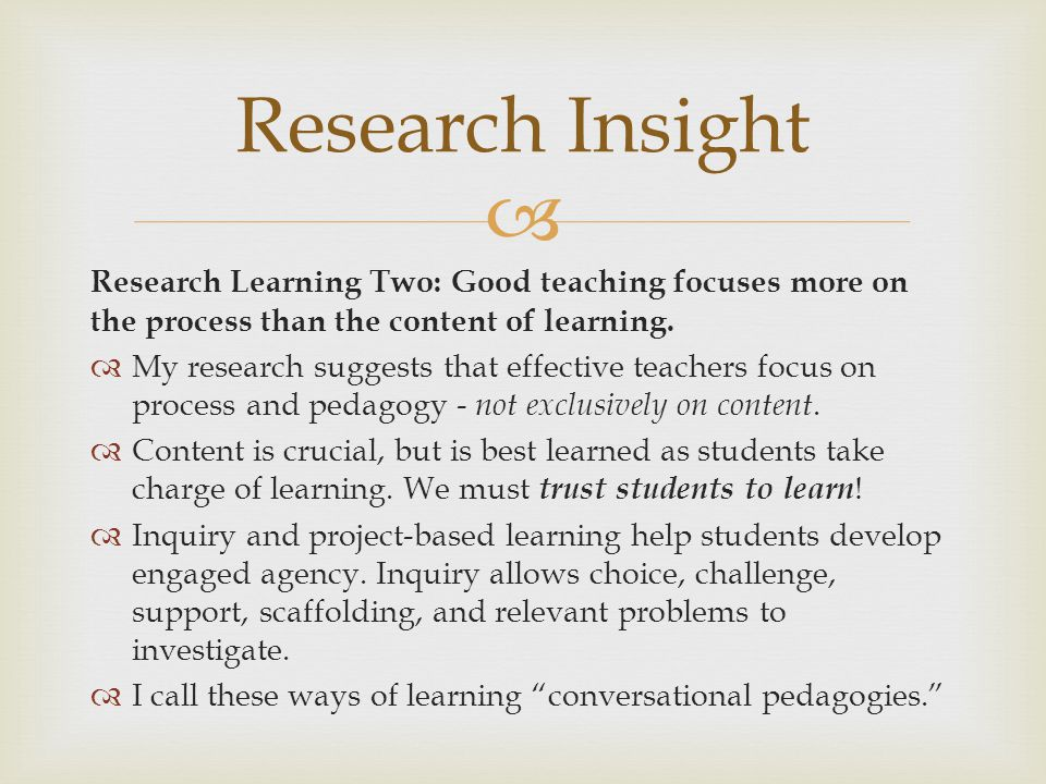 Research Insight Research Learning Two: Good teaching focuses more on the process than the content of learning.