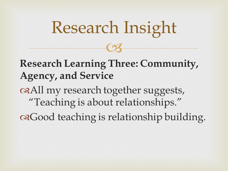 Research Insight Research Learning Three: Community, Agency, and Service. All my research together suggests, Teaching is about relationships.