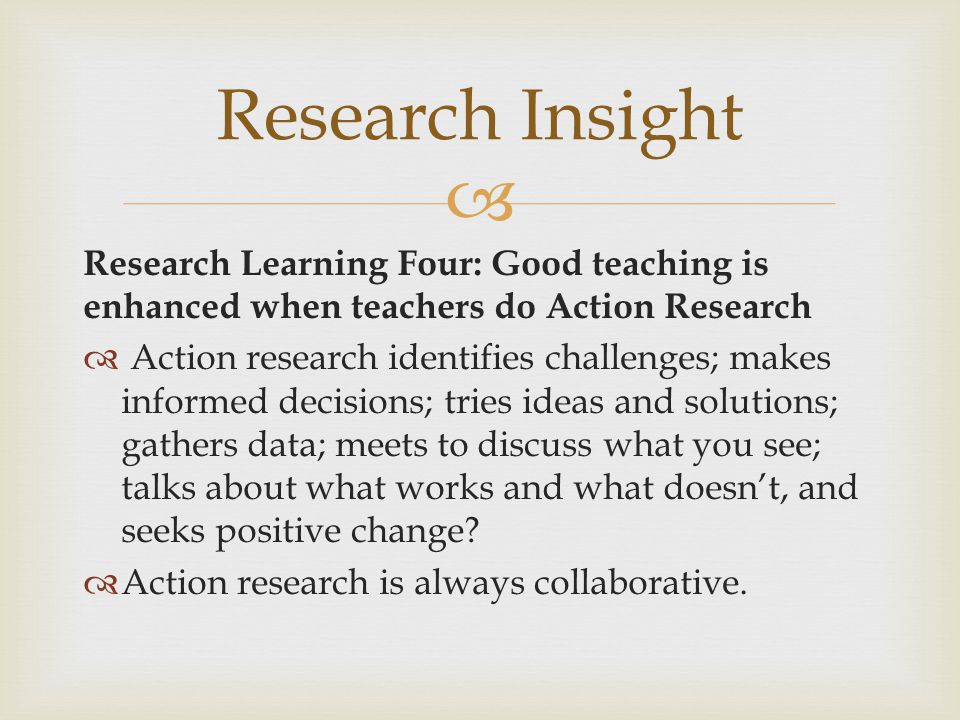 Research Insight Research Learning Four: Good teaching is enhanced when teachers do Action Research.
