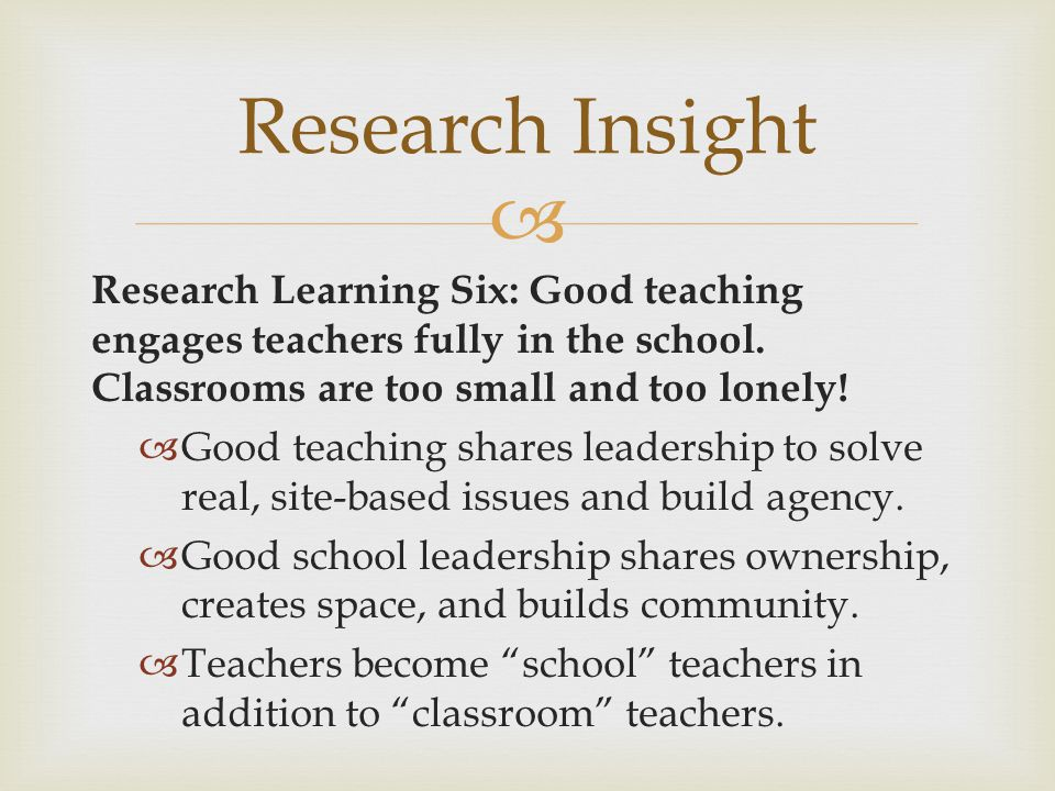 Research Insight Research Learning Six: Good teaching engages teachers fully in the school. Classrooms are too small and too lonely!