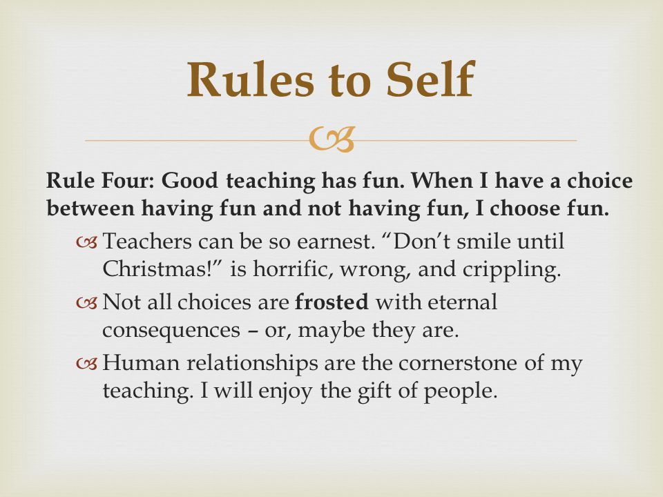 Rules to Self Rule Four: Good teaching has fun. When I have a choice between having fun and not having fun, I choose fun.