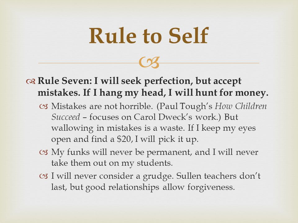 Rule to Self Rule Seven: I will seek perfection, but accept mistakes. If I hang my head, I will hunt for money.