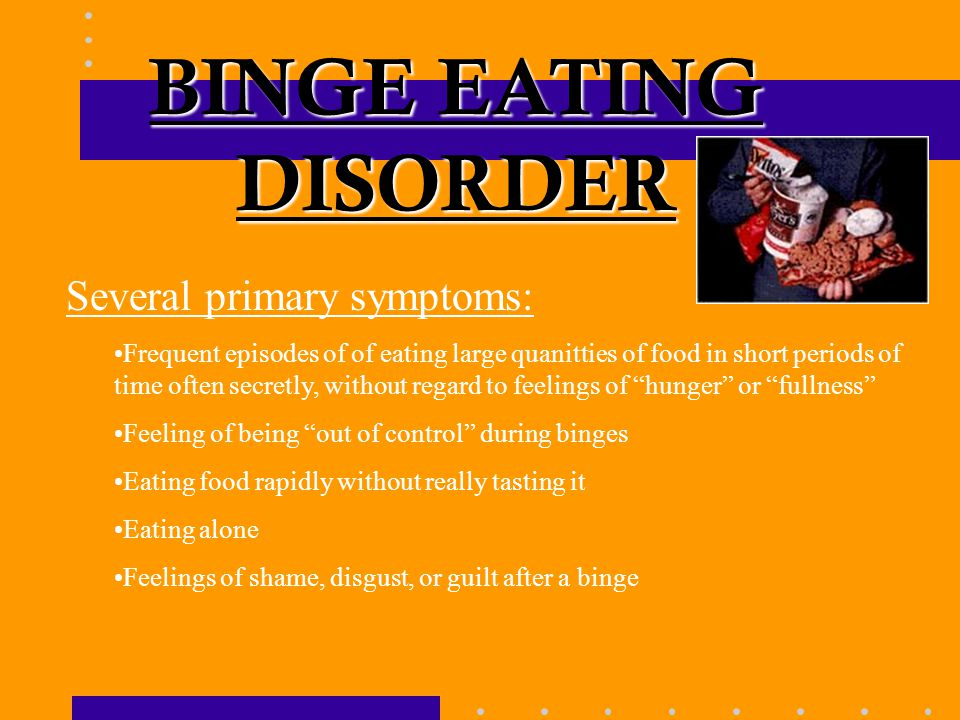 BINGE EATING DISORDER Several primary symptoms: