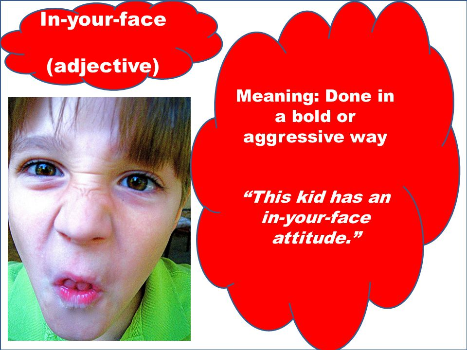 In-your-face (adjective) Meaning: Done in a bold or aggressive way