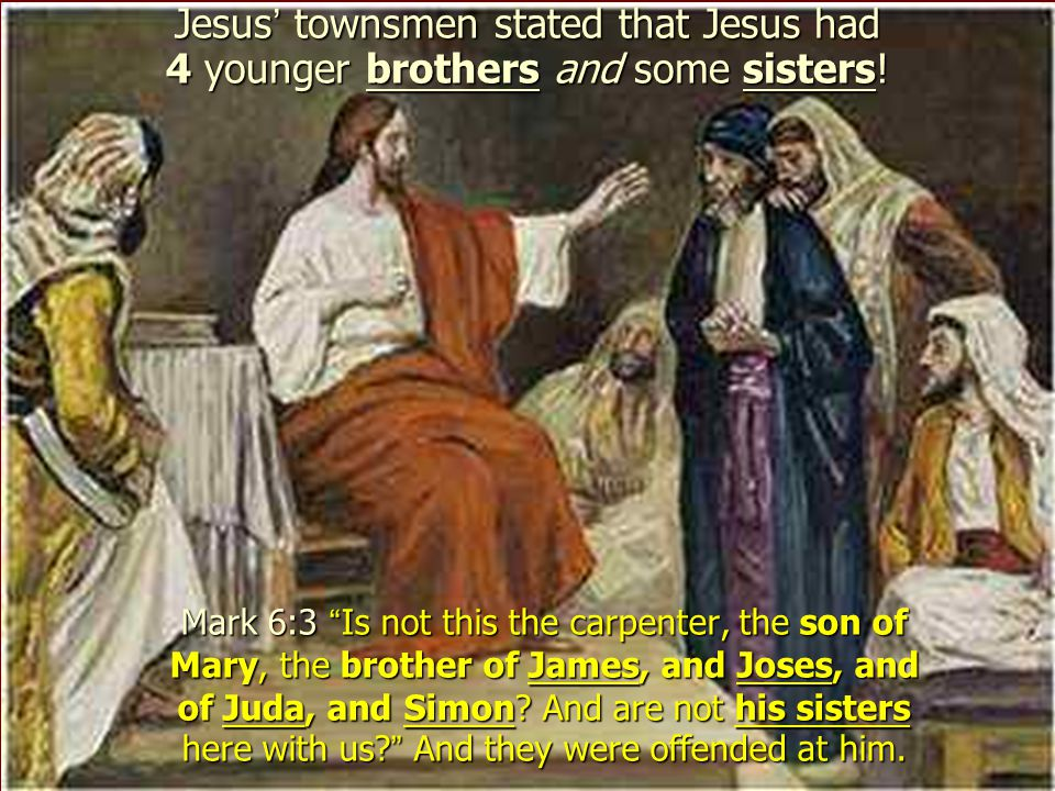 Jesus' townsmen stated that Jesus had 4 younger brothers and some sisters!