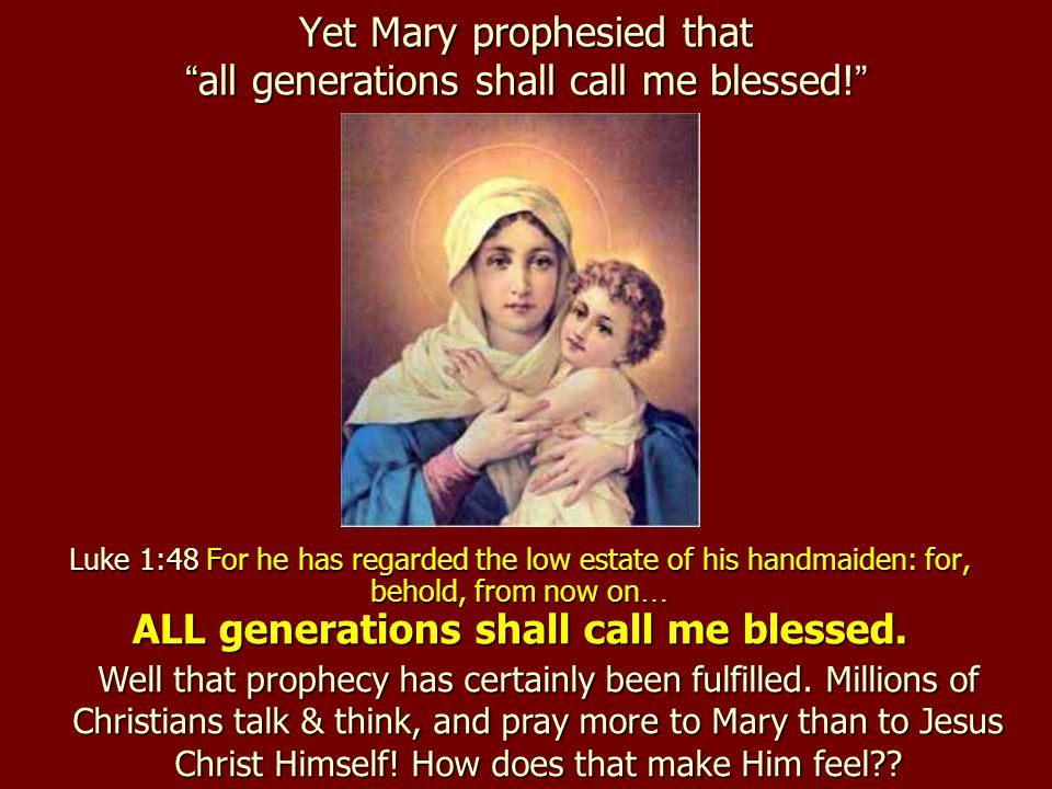 Yet Mary prophesied that all generations shall call me blessed!
