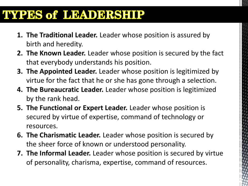 TYPES of LEADERSHIP The Traditional Leader. Leader whose position is assured by birth and heredity.