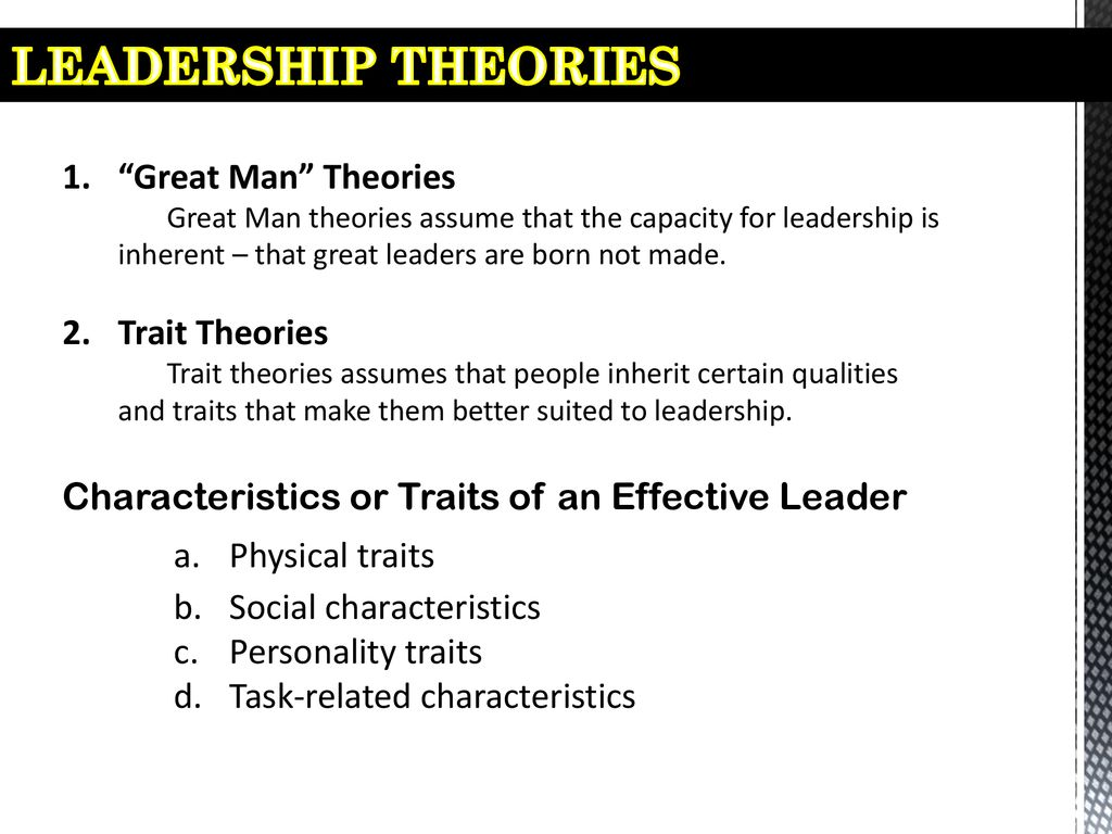 LEADERSHIP THEORIES Great Man Theories Trait Theories