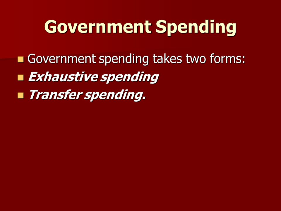Government Spending Government spending takes two forms: