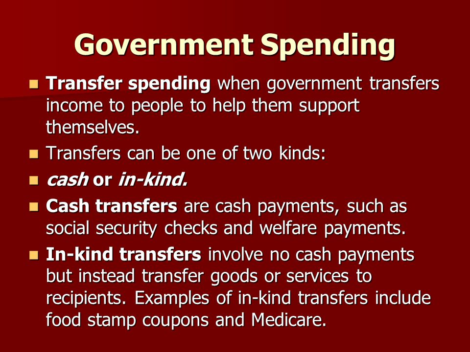 Government Spending Transfer spending when government transfers income to people to help them support themselves.