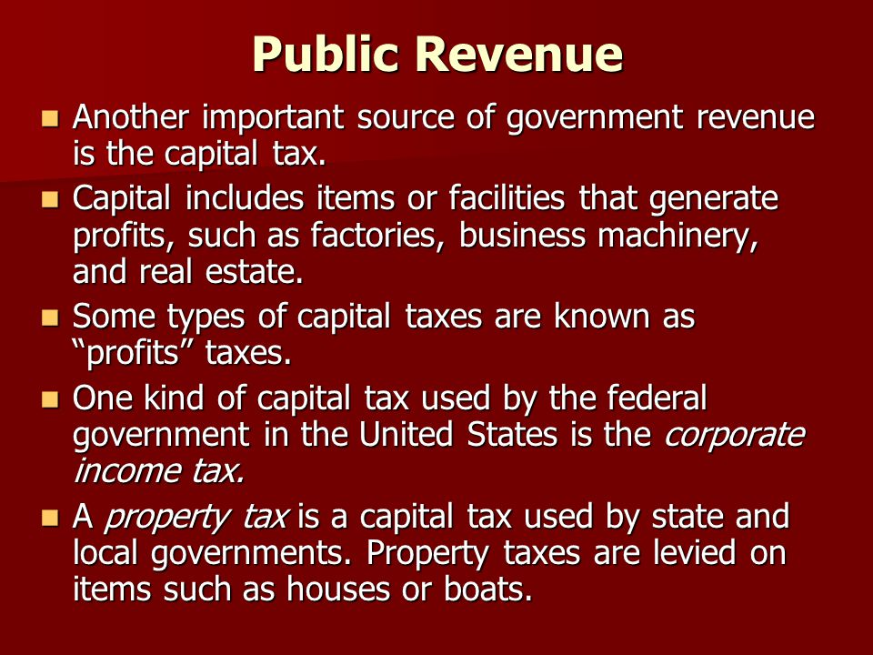 Public Revenue Another important source of government revenue is the capital tax.