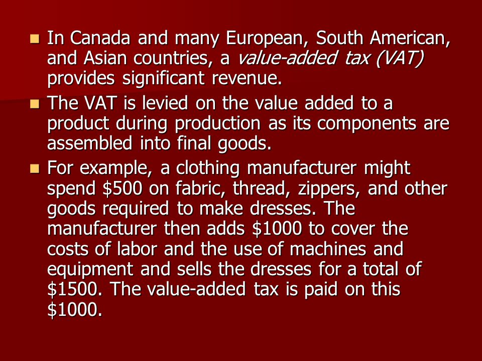 In Canada and many European, South American, and Asian countries, a value-added tax (VAT) provides significant revenue.
