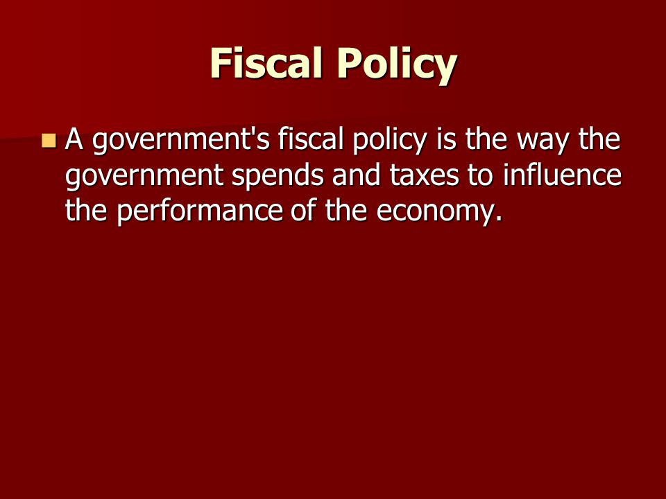 Fiscal Policy A government s fiscal policy is the way the government spends and taxes to influence the performance of the economy.