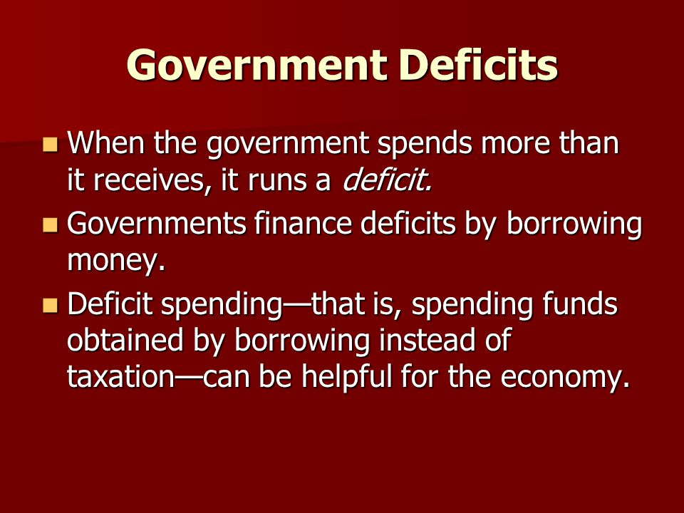 Government Deficits When the government spends more than it receives, it runs a deficit. Governments finance deficits by borrowing money.