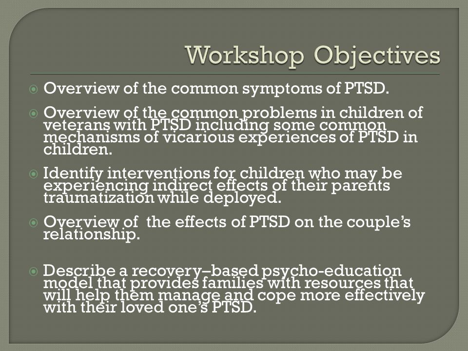 Workshop Objectives Overview of the common symptoms of PTSD.