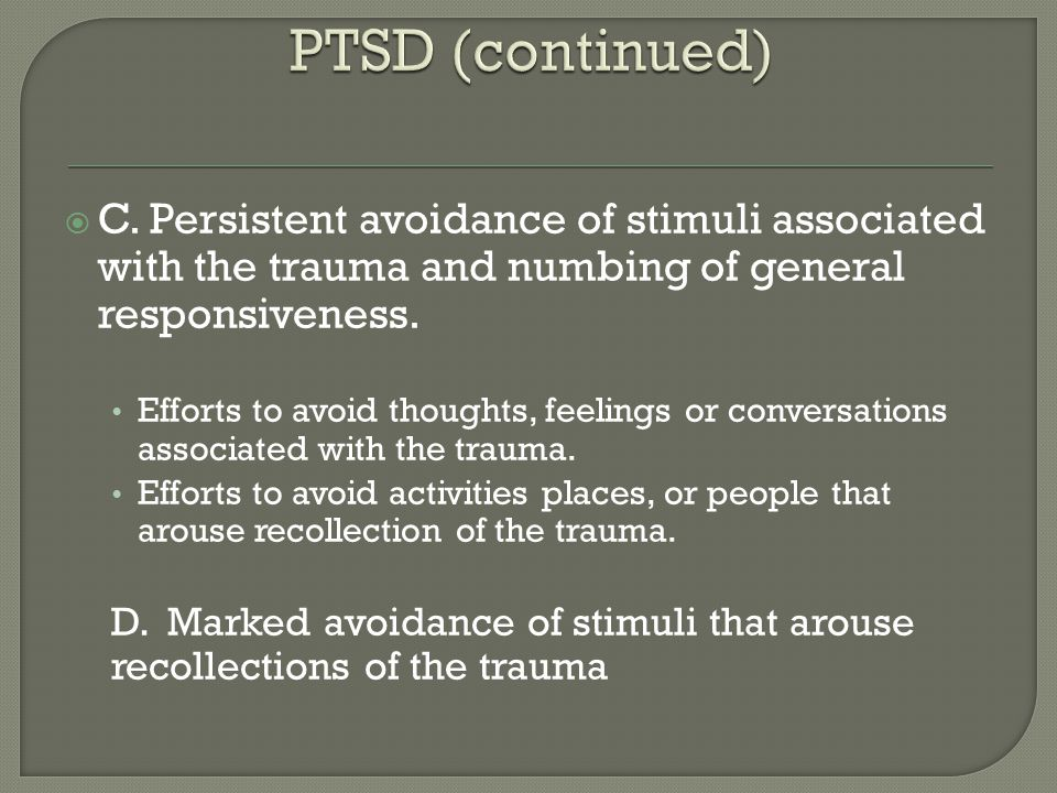 PTSD (continued) C. Persistent avoidance of stimuli associated with the trauma and numbing of general responsiveness.