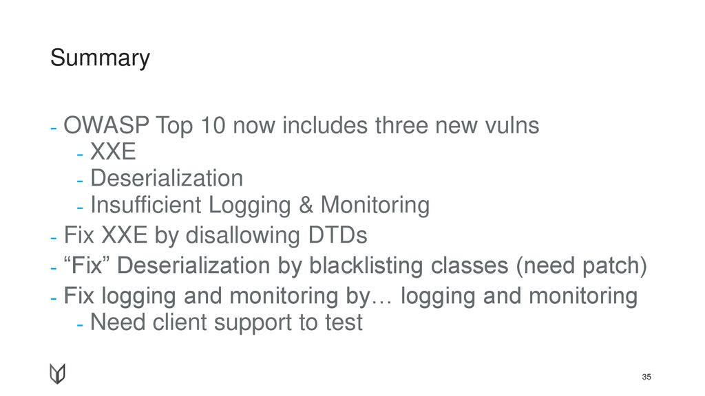 Summary OWASP Top 10 now includes three new vulns. XXE. Deserialization. Insufficient Logging & Monitoring.