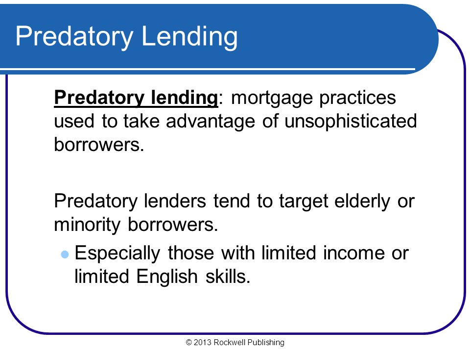Predatory Lending Predatory lending: mortgage practices used to take advantage of unsophisticated borrowers.