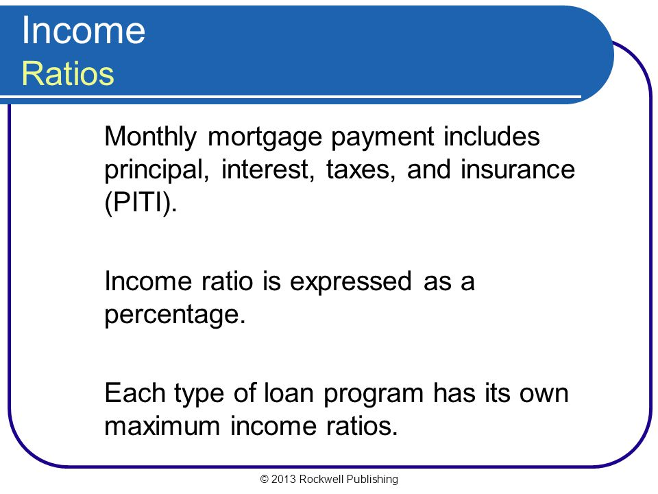 Income Ratios Monthly mortgage payment includes principal, interest, taxes, and insurance (PITI). Income ratio is expressed as a percentage.