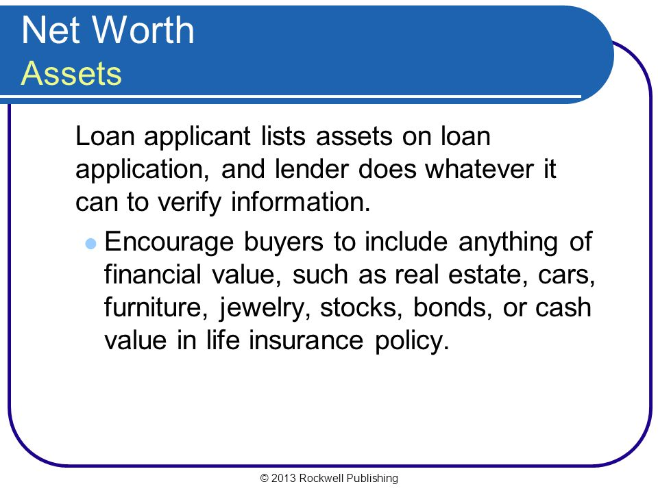 Net Worth Assets Loan applicant lists assets on loan application, and lender does whatever it can to verify information.