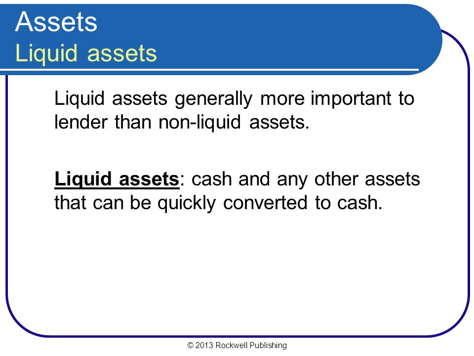 Assets Liquid assets Liquid assets generally more important to lender than non-liquid assets.