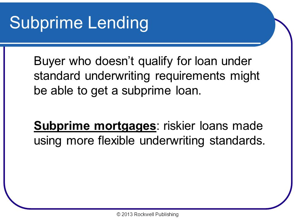 Subprime Lending Buyer who doesn't qualify for loan under standard underwriting requirements might be able to get a subprime loan.