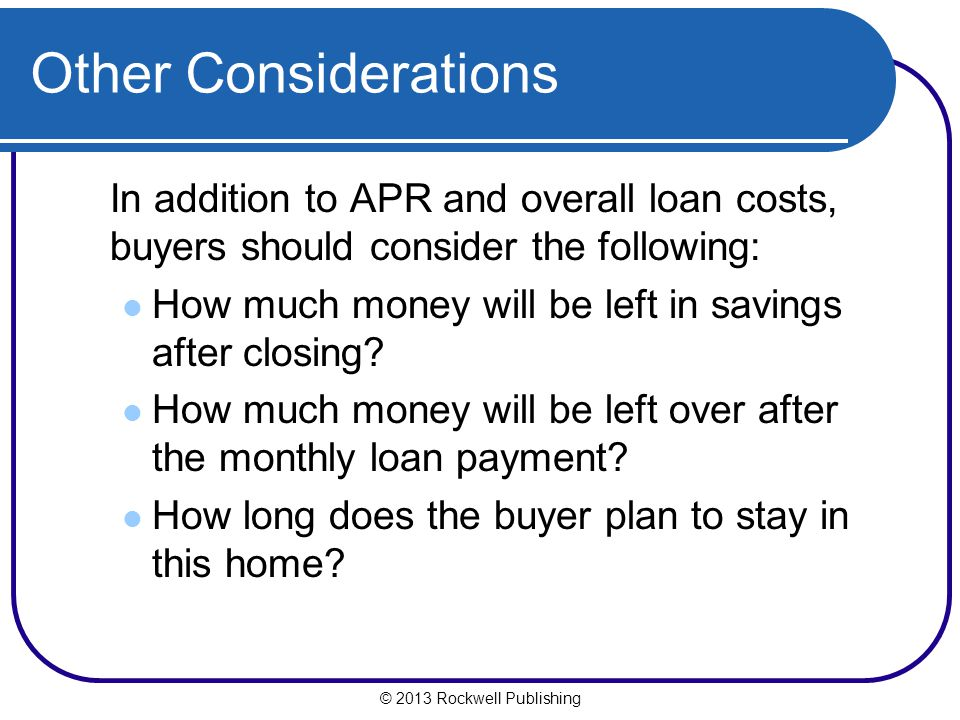 Other Considerations In addition to APR and overall loan costs, buyers should consider the following: