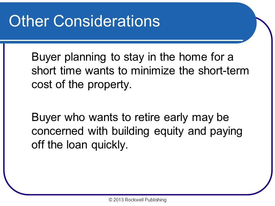 Other Considerations Buyer planning to stay in the home for a short time wants to minimize the short-term cost of the property.