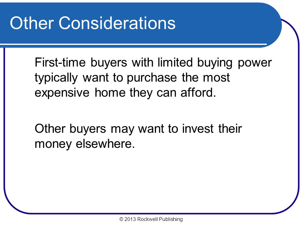 Other Considerations First-time buyers with limited buying power typically want to purchase the most expensive home they can afford.