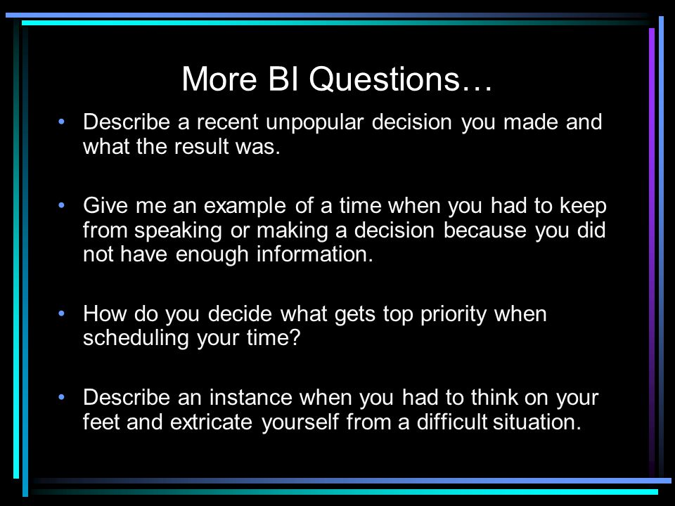 More BI Questions… Describe a recent unpopular decision you made and what the result was.