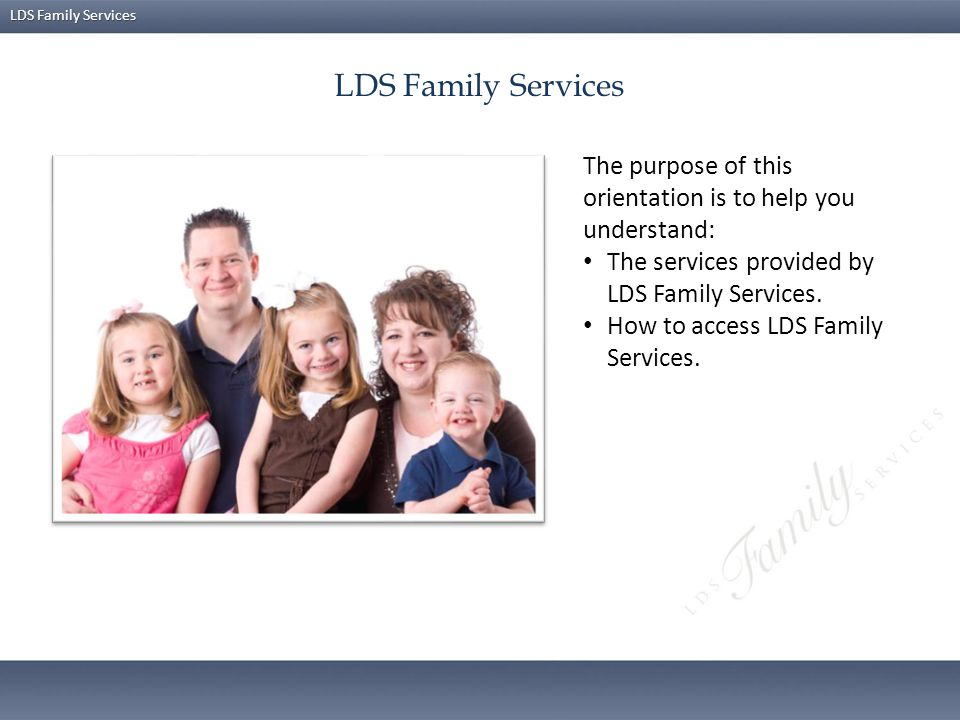 LDS Family Services The purpose of this orientation is to help you understand: The services provided by LDS Family Services.