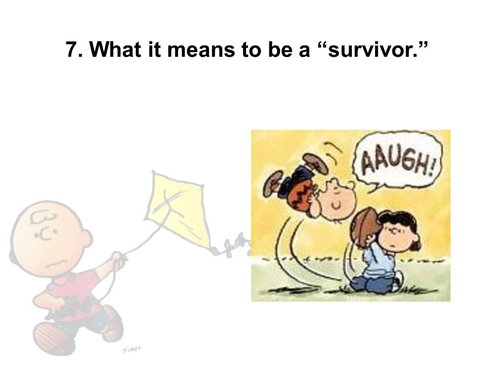 7. What it means to be a survivor.