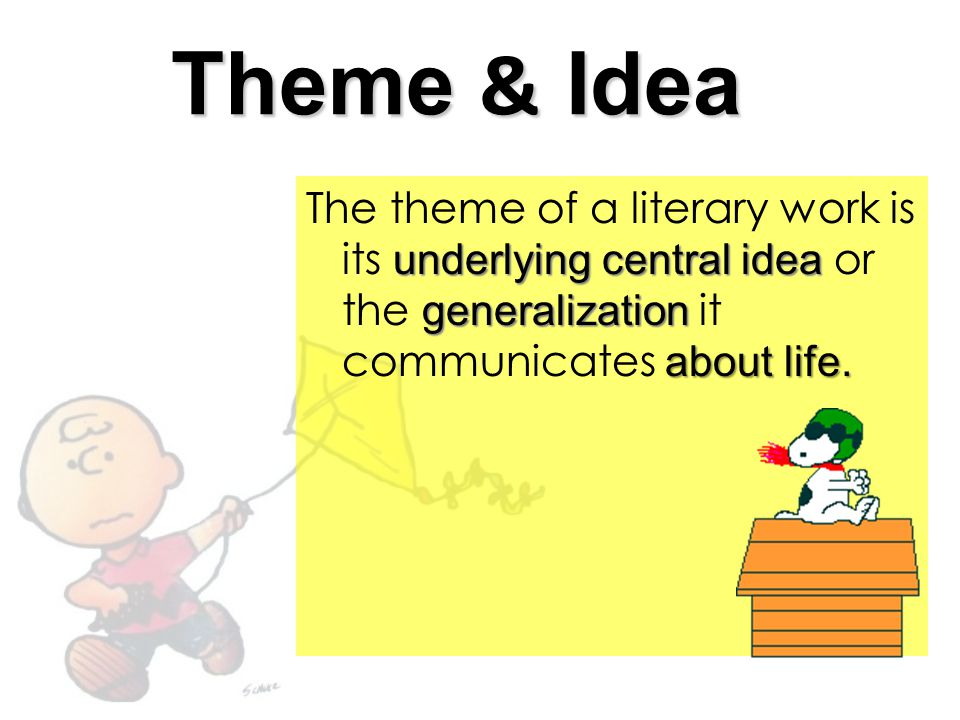 Theme & Idea The theme of a literary work is its underlying central idea or the generalization it communicates about life.