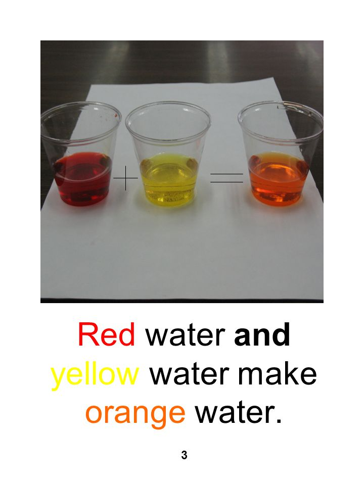 Red water and yellow water make orange water. 3