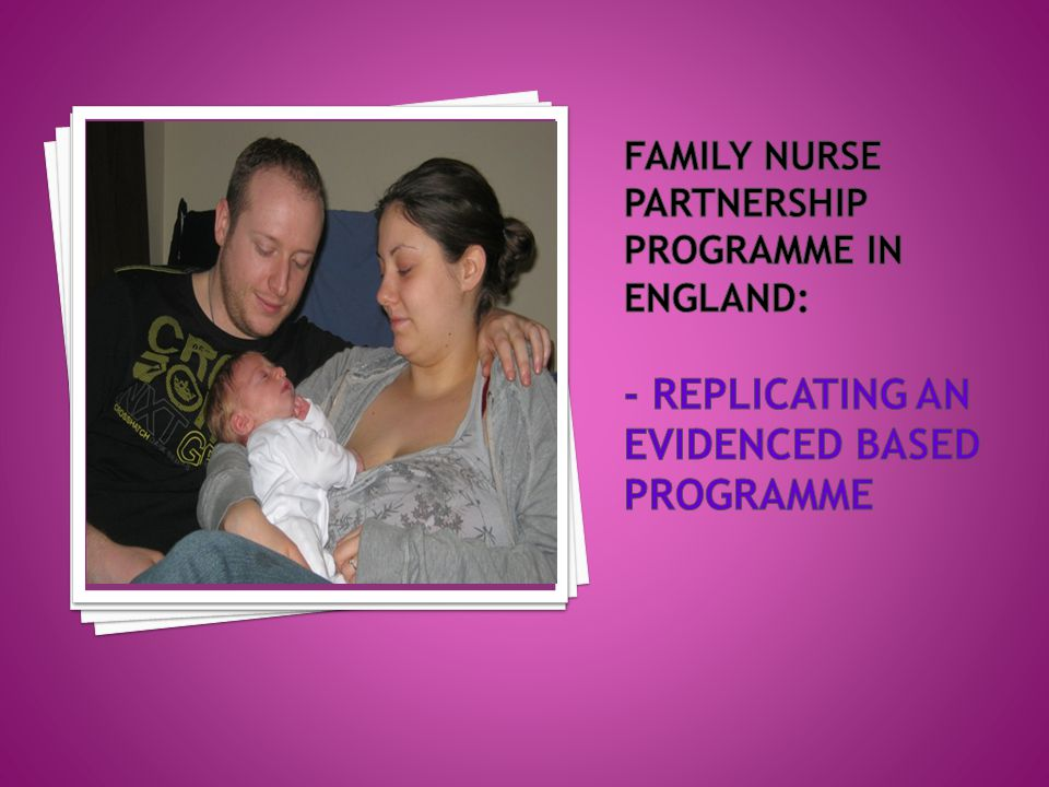 Family Nurse Partnership programme in England: - replicating an evidenced based programme