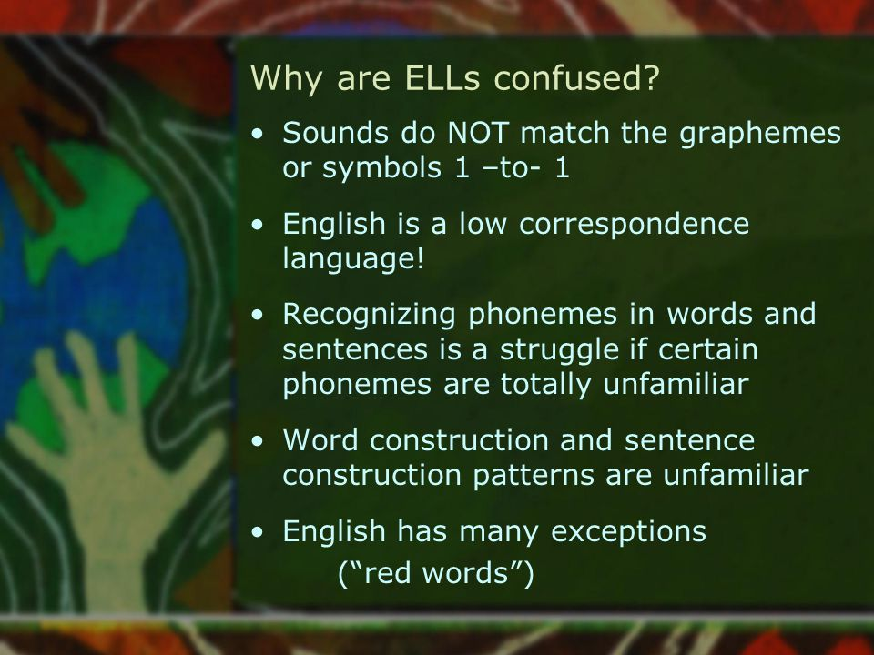 Why are ELLs confused Sounds do NOT match the graphemes or symbols 1 –to- 1. English is a low correspondence language!