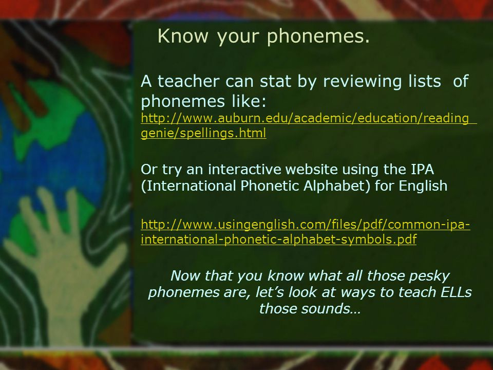 Know your phonemes. A teacher can stat by reviewing lists of phonemes like: http://www.auburn.edu/academic/education/reading_genie/spellings.html.