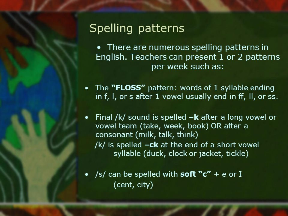 Spelling patterns There are numerous spelling patterns in English. Teachers can present 1 or 2 patterns per week such as: