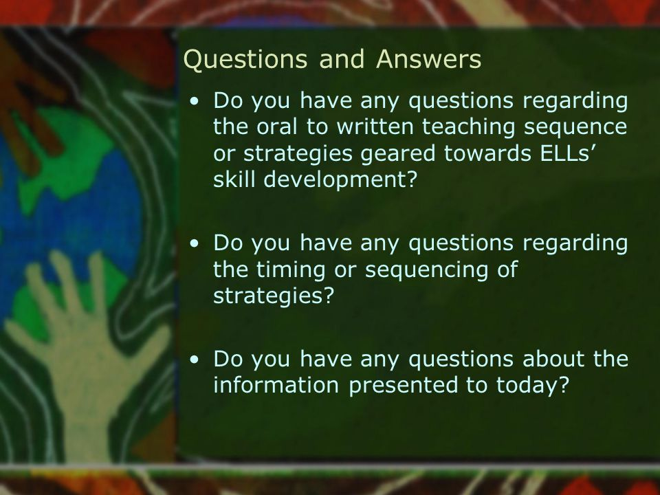 Questions and Answers Do you have any questions regarding the oral to written teaching sequence or strategies geared towards ELLs' skill development